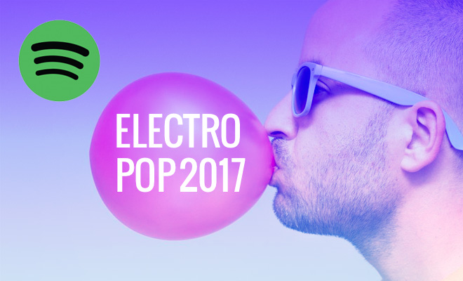 Spotify Playlist: The Best Electro Pop Songs Of 2017