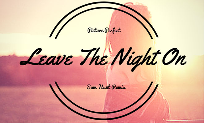 Sam Hunt feat. Picture Perfect - Leave The Night On (Remix) [New Song]