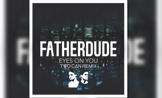 FREE MP3: FATHERDUDE – Eyes On You (Two Can Remix)